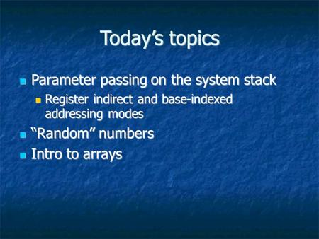 Today's topics Parameter passing on the system stack Parameter passing on the system stack Register indirect and base-indexed addressing modes Register.
