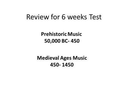 Review for 6 weeks Test Prehistoric Music 50,000 BC- 450 Medieval Ages Music 450- 1450.