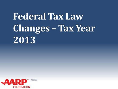 TAX-AIDE Federal Tax Law Changes – Tax Year 2013.