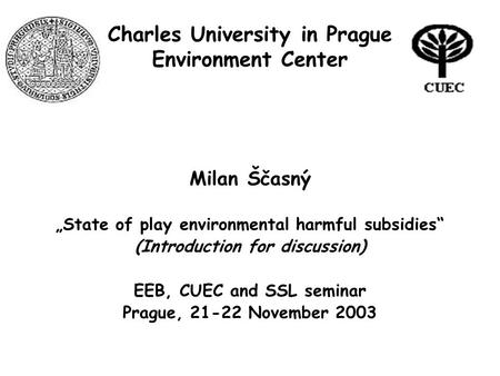 "Charles University in Prague Environment Center Milan Ščasný ""State of play environmental harmful subsidies"" (Introduction for discussion) EEB, CUEC and."