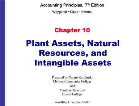 John Wiley & Sons, Inc. © 2005 Chapter 10 Plant Assets, Natural Resources, and Intangible Assets Prepared by Naomi Karolinski Monroe Community College.