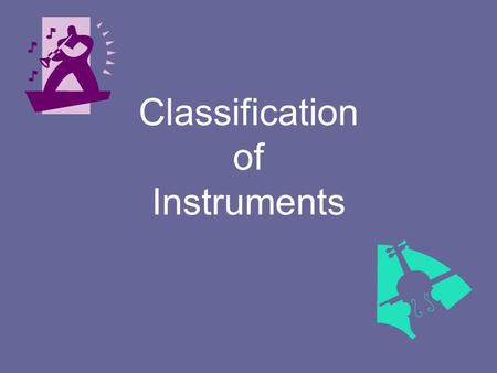 Classification of Instruments. Classification Musical instruments may be classified or grouped in several ways Traditionally, the European culture classifies.