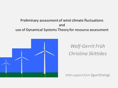 Wolf-Gerrit Früh Christina Skittides With support from SgurrEnergy Preliminary assessment of wind climate fluctuations and use of Dynamical Systems Theory.