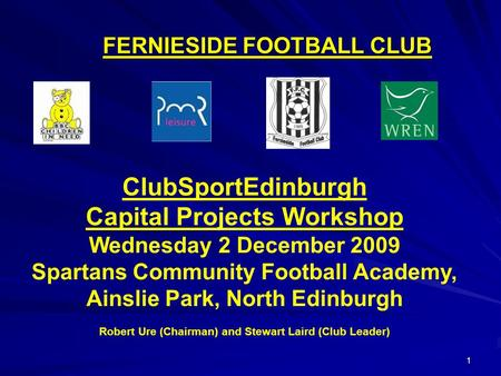 1 FERNIESIDE FOOTBALL CLUB ClubSportEdinburgh Capital Projects Workshop Wednesday 2 December 2009 Spartans Community Football Academy, Ainslie Park, North.