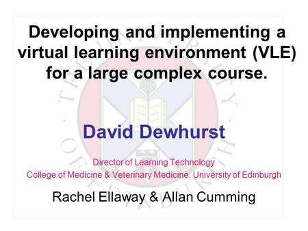 Developing and implementing a virtual learning environment (VLE) for a large complex course. David Dewhurst Director of Learning Technology College of.