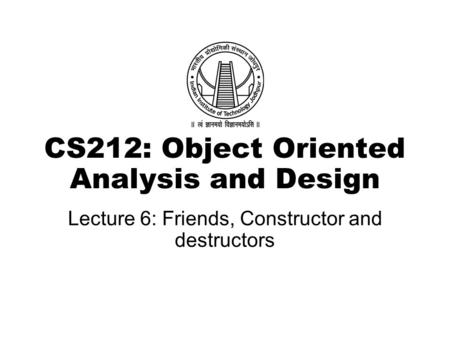 CS212: Object Oriented Analysis and Design Lecture 6: Friends, Constructor and destructors.