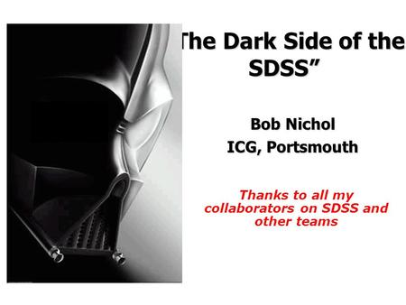 """The Dark Side of the SDSS"" Bob Nichol ICG, Portsmouth Thanks to all my collaborators on SDSS and other teams."