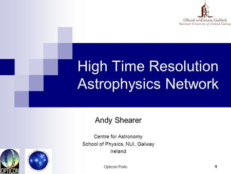 Opticon Porto 1 High Time Resolution Astrophysics Network Andy Shearer Centre for Astronomy School of Physics, NUI, Galway Ireland.