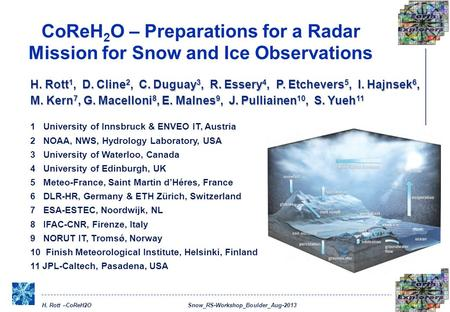 H. Rott –CoReH2O Snow_RS-Workshop_Boulder_Aug-2013 CoReH 2 O – Preparations for a Radar Mission for Snow and Ice Observations H. Rott 1, D. Cline 2, C.