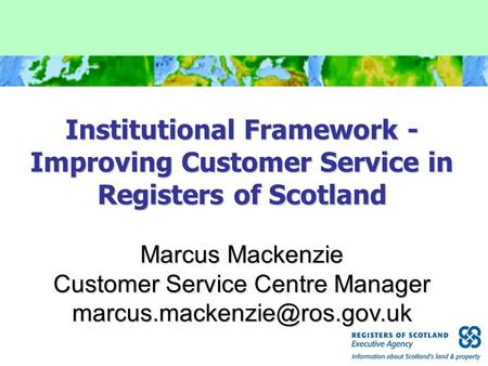 Institutional Framework - Improving Customer Service in Registers of Scotland Marcus Mackenzie Customer Service Centre Manager
