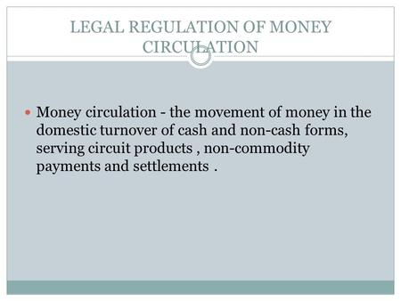 LEGAL REGULATION OF MONEY CIRCULATION Money circulation - the movement of money in the domestic turnover of cash and non-cash forms, serving circuit products,
