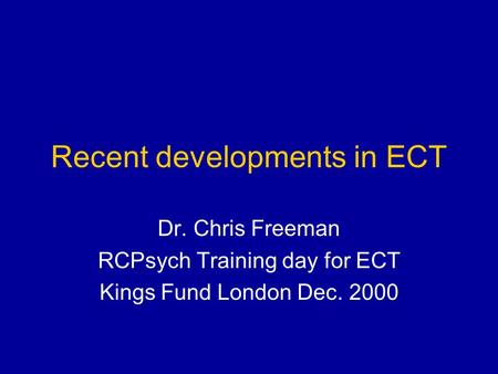 Recent developments in ECT Dr. Chris Freeman RCPsych Training day for ECT Kings Fund London Dec. 2000.