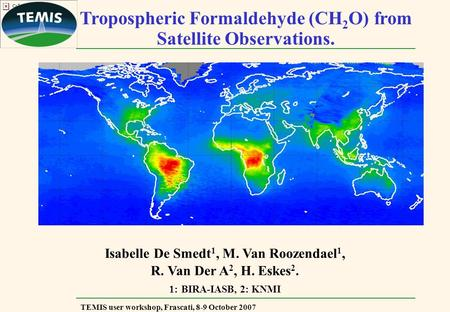 TEMIS user workshop, Frascati, 8-9 October 2007 Tropospheric Formaldehyde (CH 2 O) from Satellite Observations. Isabelle De Smedt 1, M. Van Roozendael.
