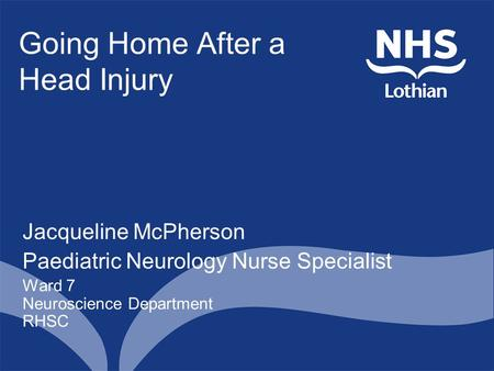 Going Home After a Head Injury Jacqueline McPherson Paediatric Neurology Nurse Specialist Ward 7 Neuroscience Department RHSC.
