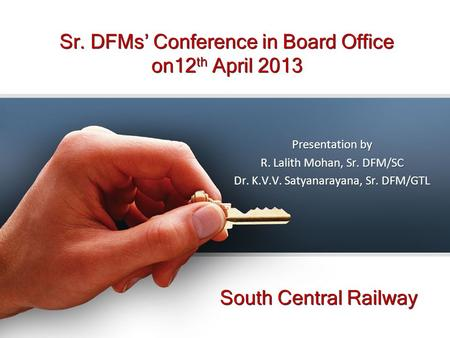 Sr. DFMs' Conference in Board Office on12 th April 2013 South Central Railway Presentation by R. Lalith Mohan, Sr. DFM/SC Dr. K.V.V. Satyanarayana, Sr.