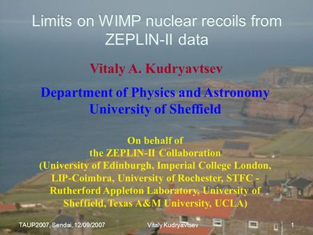TAUP2007, Sendai, 12/09/2007 Vitaly Kudryavtsev 1 Limits on WIMP nuclear recoils from ZEPLIN-II data Vitaly A. Kudryavtsev Department of Physics and Astronomy.