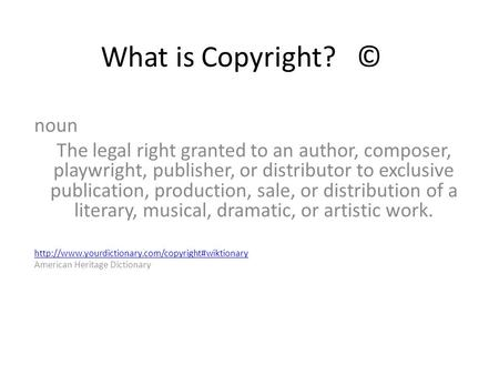 What is Copyright? © noun The legal right granted to an author, composer, playwright, publisher, or distributor to exclusive publication, production, sale,