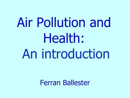 Air Pollution and Health: An introduction Ferran Ballester.