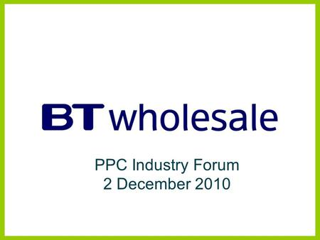 PPC Industry Forum 2 December 2010. Managed Bandwidth Services BTW Products and Strategy Disclaimer BT has taken reasonable care to check that the information.