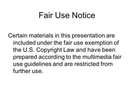 Fair Use Notice Certain materials in this presentation are included under the fair use exemption of the U.S. Copyright Law and have been prepared according.