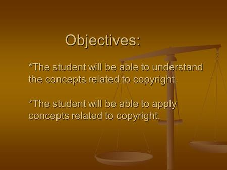 Objectives: *The student will be able to understand the concepts related to copyright. *The student will be able to apply concepts related to copyright.