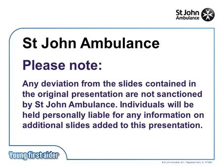 © St John Ambulance 2011 | Registered charity no. 1077265/1 St John Ambulance Please note: Any deviation from the slides contained in the original presentation.