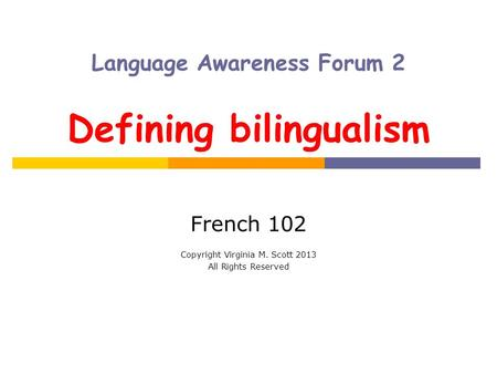 Language Awareness Forum 2 Defining bilingualism French 102 Copyright Virginia M. Scott 2013 All Rights Reserved.