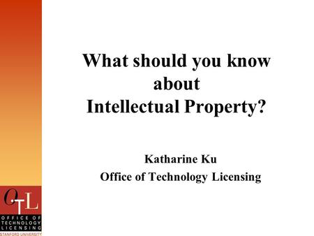 What should you know about Intellectual Property? Katharine Ku Office of Technology Licensing.