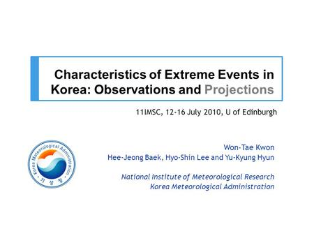 Characteristics of Extreme Events in Korea: Observations and Projections Won-Tae Kwon Hee-Jeong Baek, Hyo-Shin Lee and Yu-Kyung Hyun National Institute.