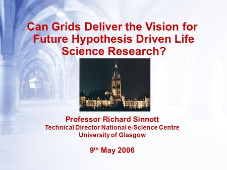 Can Grids Deliver the Vision for Future Hypothesis Driven Life Science Research? Professor Richard Sinnott Technical Director National e-Science Centre.