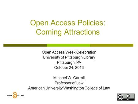 1 Open Access Policies: Coming Attractions Open Access Week Celebration University of Pittsburgh Library Pittsburgh, PA October 24, 2013 Michael W. Carroll.