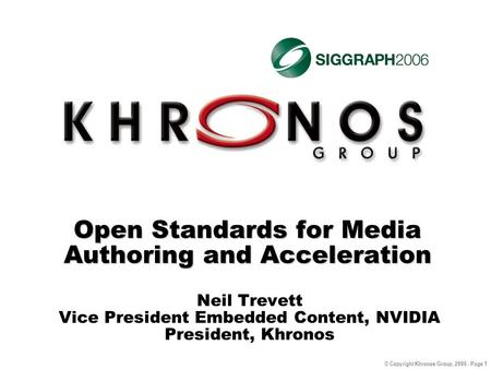 © Copyright Khronos Group, 2006 - Page 1 Open Standards for Media Authoring and Acceleration Neil Trevett Vice President Embedded Content, NVIDIA President,