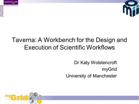 Taverna: A Workbench for the Design and Execution of Scientific Workflows Dr Katy Wolstencroft myGrid University of Manchester.