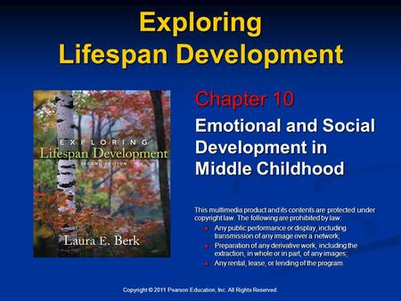 Copyright © 2011 Pearson Education, Inc. All Rights Reserved. Exploring Lifespan Development Chapter 10 Emotional and Social Development in Middle Childhood.