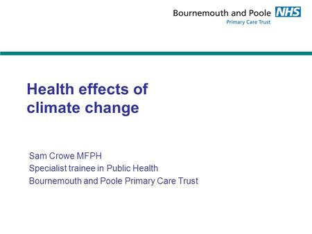 Health effects of climate change Sam Crowe MFPH Specialist trainee in Public Health Bournemouth and Poole Primary Care Trust.