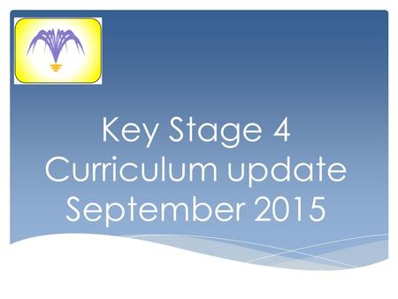 Key Stage 4 Curriculum update September 2015. Build upon the knowledge, understanding & skills developed in KS3. Prepare pupils for KS5 and college by.