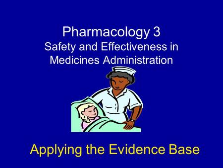Pharmacology 3 Safety and Effectiveness in Medicines Administration Applying the Evidence Base.
