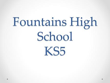 Fountains High School KS5. Context 52 students on role Over last 3 years there has been a significant rise in the pupil numbers. o Raising of Participation.