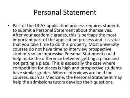 Personal Statement Part of the UCAS application process requires students to submit a Personal Statement about themselves. After your academic grades,