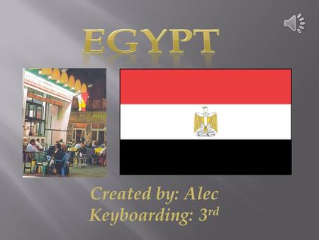 Created by: Alec Keyboarding: 3 rd Country: Egypt Government: Republic When did the protests begin and who protests? October 2011, Islamists. What were/are.