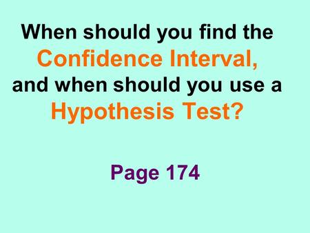 When should you find the Confidence Interval, and when should you use a Hypothesis Test? Page 174.