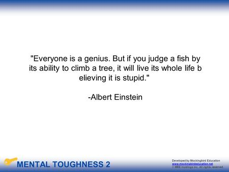 Everyone is a genius. But if you judge a fish by its ability to climb a tree, it will live its whole life believing it is stupid.  -Albert Einstein.