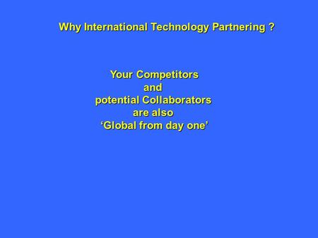Why International Technology Partnering ? Your Competitors and potential Collaborators are also 'Global from day one'