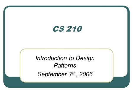 CS 210 Introduction to Design Patterns September 7 th, 2006.