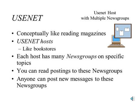 USENET Conceptually like reading magazines USENET hosts –Like bookstores Each host has many Newsgroups on specific topics You can read postings to these.