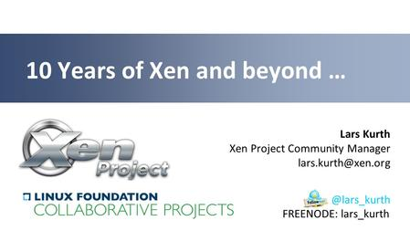 Lars Kurth Xen Project Community Manager 10 Years of Xen and beyond FREENODE: lars_kurth.