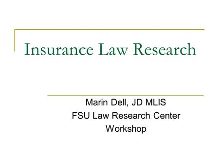 Insurance Law Research Marin Dell, JD MLIS FSU Law Research Center Workshop.