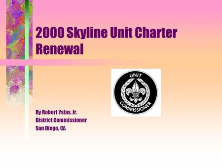 2000 Skyline Unit Charter Renewal By Robert Yslas, Jr. District Commissioner San Diego, CA.