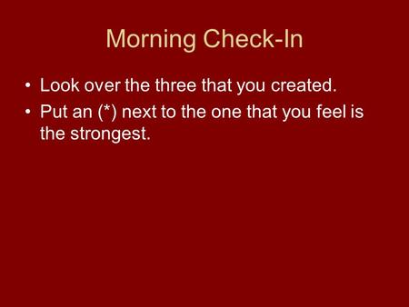Morning Check-In Look over the three that you created. Put an (*) next to the one that you feel is the strongest.