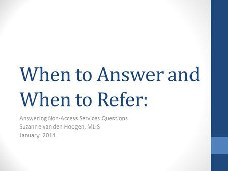 When to Answer and When to Refer: Answering Non-Access Services Questions Suzanne van den Hoogen, MLIS January 2014.
